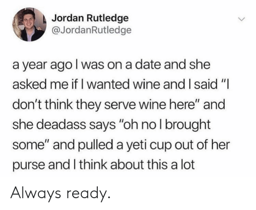 "Wine, Date, and Jordan: Jordan Rutledge  @JordanRutledge  a year ago l was on a date and she  asked me if I wanted wine and I said""I  don't think they serve wine here"" and  she deadass says ""oh nol brought  some"" and pulled a yeti cup out of her  purse and I think about this a lot Always ready."