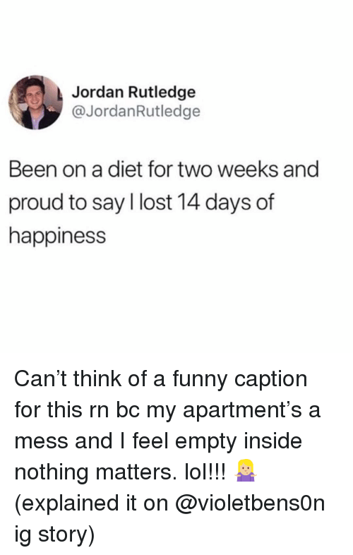 Funny, Lol, and Lost: Jordan Rutledge  @JordanRutledge  Been on a diet for two weeks and  proud to say I lost 14 days of  happiness Can't think of a funny caption for this rn bc my apartment's a mess and I feel empty inside nothing matters. lol!!! 🤷🏼‍♀️ (explained it on @violetbens0n ig story)