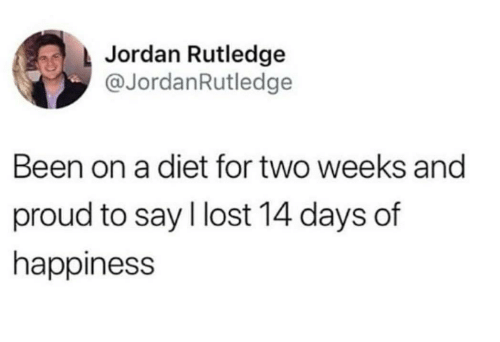 Lost, Jordan, and Diet: Jordan Rutledge  @JordanRutledge  Been on a diet for two weeks and  proud to say l lost 14 days of  happiness