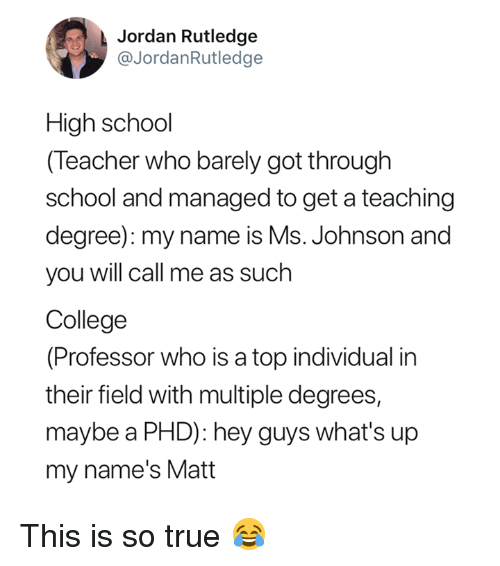 College, School, and Teacher: Jordan Rutledge  @JordanRutledge  High school  (Teacher who barely got through  school and managed to get a teaching  degree): my name is Ms. Johnson and  you will call me as such  College  (Professor who is a top individual in  their field with multiple degrees,  maybe a PHD): hey guys what's up  my name's Matt This is so true 😂