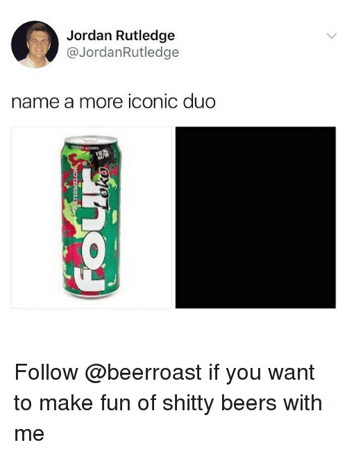 Memes, Jordan, and Iconic: Jordan Rutledge  @JordanRutledge  name a more iconic duo Follow @beerroast if you want to make fun of shitty beers with me