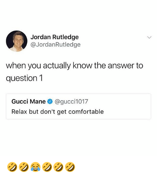 Comfortable, Gucci, and Jordan: Jordan Rutledge  @JordanRutledge  when you actually know the answer to  question1  Gucci Manee》 @gucci1017  Relax but don't get comfortable 🤣🤣😂🤣🤣🤣