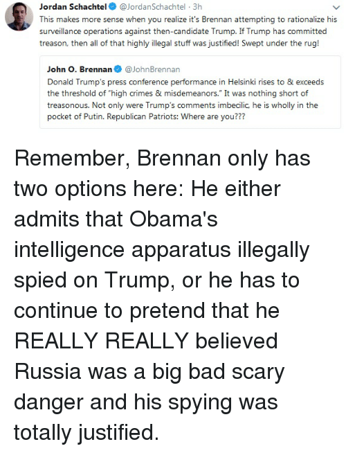 """Bad, Patriotic, and Jordan: Jordan Schachtel  JordanSchachtel 3h  This makes more sense when you realize it's Brennan attempting to rationalize his  surveillance operations against then-candidate Trump. If Trump has committed  treason, then all of that highly illegal stuff was justified! Swept under the rug!  John O. Brenna@JohnBrennan  Donald Trump's press conference performance in Helsinki rises to & exceeds  the threshold of """"high crimes & misdemeanors."""" It was nothing short of  treasonous. Not only were Trump's comments imbecilic, he is wholly in the  pocket of Putin. Republican Patriots: Where are you???"""