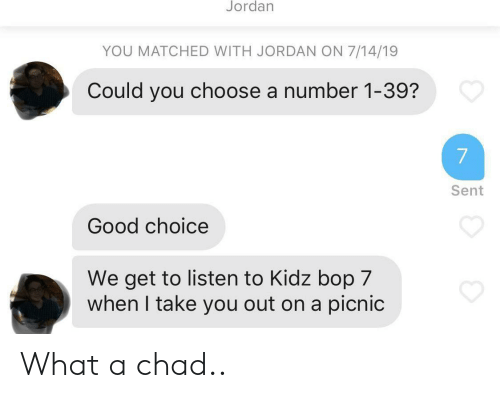 Good, Jordan, and Kidz Bop: Jordan  YOU MATCHED WITH JORDAN ON 7/14/19  Could you choose a number 1-39?  7  Sent  Good choice  We get to listen to Kidz bop 7  when I take you out on a picnic What a chad..
