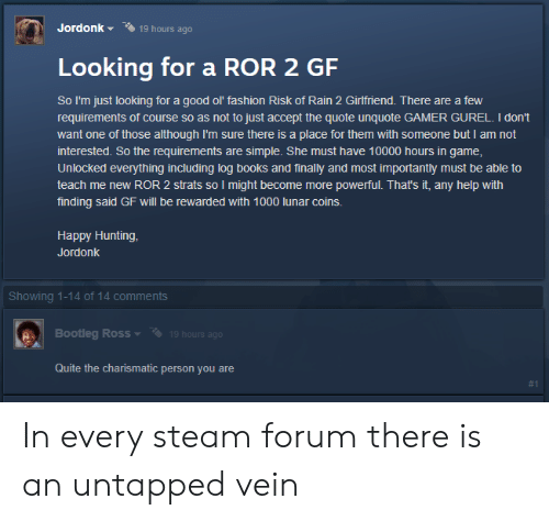 Books, Bootleg, and Fashion: Jordonk  19 hours ago  Looking for a ROR 2 GF  So I'm just looking for a good ol' fashion Risk of Rain 2 Girfriend. There are a few  requirements of course so as not to just accept the quote unquote GAMER GUREL. I don't  want one of those although I'm sure there is a place for them with someone but I am not  interested. So the requirements are simple. She must have 10000 hours in game,  Unlocked everything including log books and finally and most importantly must be able to  teach me new ROR 2 strats so I might become more powerful. That's it, any help with  finding said GF will be rewarded with 1000 lunar coins.  Happy Hunting,  Jordonk  Showing 1-14 of 14 comments  Bootleg Ross  19 hours ago  Quite the charismatic person you  re  In every steam forum there is an untapped vein