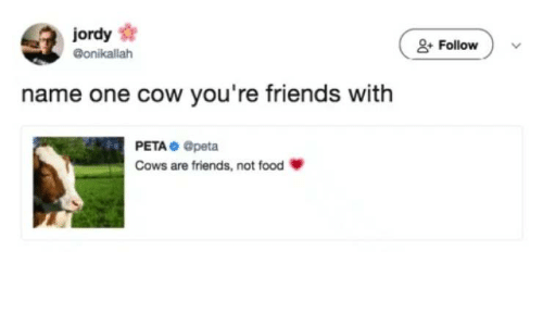 Food, Friends, and Peta: jordy  &Follow  @onikallah  name one cow you're friends with  PETA Opeta  Cows are friends, not food