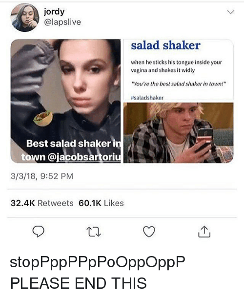 "Memes, Best, and Vagina: jordy  @lapslive  salad shaker  when he sticks his tongue inside your  vagina and shakes it widly  ""You're the best salad shaker in town!  #saladshaker  Best salad shaker in  town @jacobsartoriu  3/3/18, 9:52 PM  32.4K Retweets 60.1K Likes stopPppPPpPoOppOppP PLEASE END THIS"