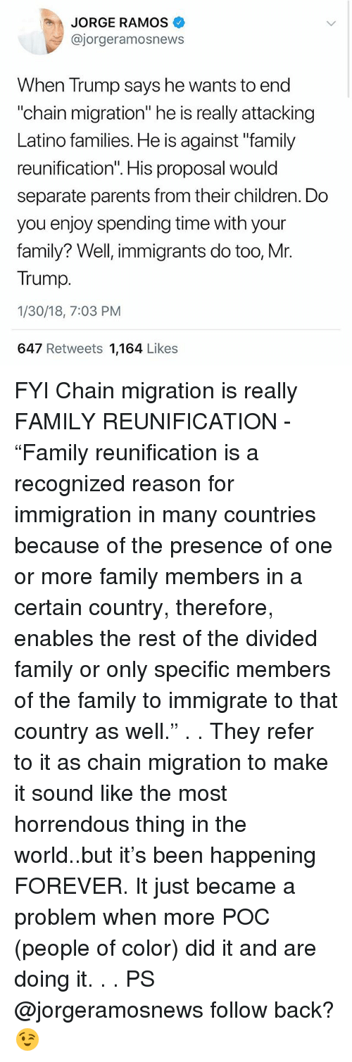"Children, Family, and Memes: JORGE RAMOS  @jorgeramosnews  When Trump says he wants to end  ""chain migration"" he is really attacking  Latino families. He is against ""family  Il  separate parents from their children. Do  you enjoy spending time with your  family? Well, immigrants do too, Mr.  Trump.  1/30/18, 7:03 PM  647 Retweets 1,164 Likes FYI Chain migration is really FAMILY REUNIFICATION - ""Family reunification is a recognized reason for immigration in many countries because of the presence of one or more family members in a certain country, therefore, enables the rest of the divided family or only specific members of the family to immigrate to that country as well."" . . They refer to it as chain migration to make it sound like the most horrendous thing in the world..but it's been happening FOREVER. It just became a problem when more POC (people of color) did it and are doing it. . . PS @jorgeramosnews follow back? 😉"