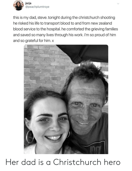 Dad, Life, and Work: jorja  @peachplumtroye  this is my dad, steve. tonight during the christchurch shooting  he risked his life to transport blood to and from new zealand  blood service to the hospital. he comforted the grieving families  and saved so many lives through his work. i'm so proud of him  and so grateful for him. x Her dad is a Christchurch hero