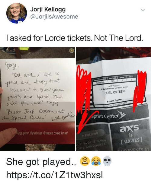 Christmas, Lorde, and Joel Osteen: Jorji Kellogg  @JorjilsAwesome  I asked for Lorde tickets. Not The Lord  Bern  CTION ROW  SEAT  NEIGHBORHOOD SE  203  AEG Presents  A Night With Our Lord and Savior  fnutr and  JOEL OSTEEN  Sprint Center  a s  ri, January 5, 2018 at 7:30PM  print Centen  ay yotur Christmas dreams come trlue!  axs  FOLLOW  UR FAVORITE TEAMS  TISTS, AND VENUES AT  is  [ 'AX-SES ]  D FVENTS AT She got played.. 😩😂💀 https://t.co/1Z1tw3hxsl