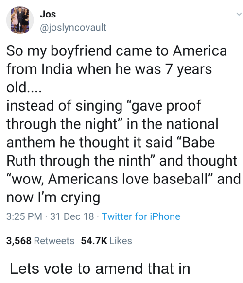 """America, Baseball, and Crying: Jos  @joslyncovault  So my bovfriend came to America  from India when he was 7 years  old  instead of singing """"gave proof  through the night"""" in the national  anthem he thought it said """"Babe  Ruth through the ninth"""" and thought  """"wow, Americans love baseball"""" andd  now I'm crying  3:25 PM 31 Dec 18 Twitter for iPhone  3,568 Retweets 54.7K Likes Lets vote to amend that in"""