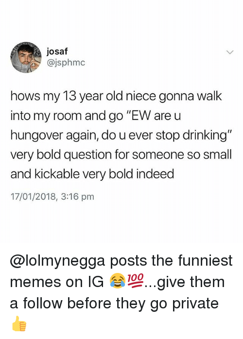 """Drinking, Memes, and Indeed: josaf  @jsphmc  hows my 13 year old niece gonna walk  into my room and go """"EW are u  hungover again, do u ever stop drinking""""  very bold question for someone so small  and kickable very bold indeed  17/01/2018, 3:16 pm @lolmynegga posts the funniest memes on IG 😂💯...give them a follow before they go private 👍"""