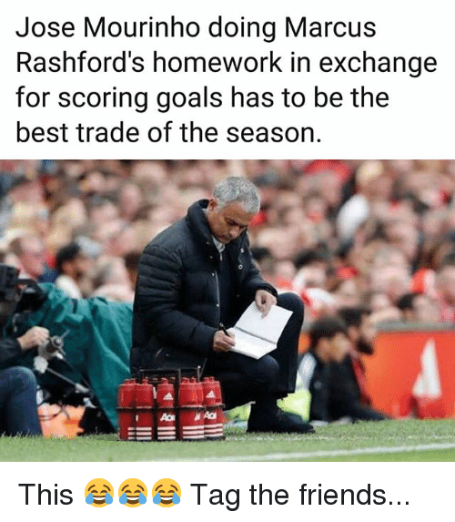 Friends, Goals, and Memes: Jose Mourinho doing Marcus  Rashford's homework in exchange  for scoring goals has to be the  best trade of the season. This 😂😂😂 Tag the friends...
