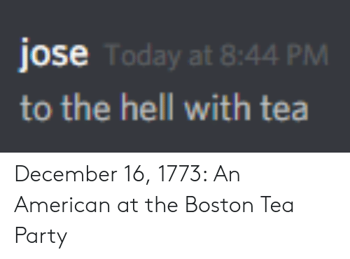 Party, American, and Boston: jose  to the hell with tea  Today at 8:44 PM December 16, 1773: An American at the Boston Tea Party