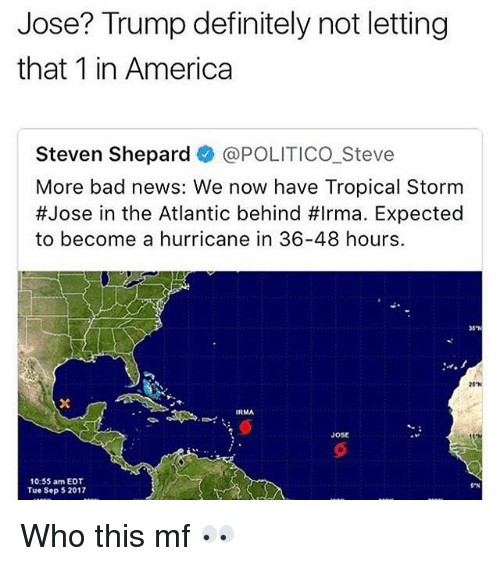 America, Bad, and Bailey Jay: Jose? Trump definitely not letting  that 1 in America  Steven Shepard @POLITICO Steve  More bad news: We now have Tropical Storm  #Jose in the Atlantic behind #Irma. Expected  to become a hurricane in 36-48 hours.  06%  200  Jost  10:55 am EDT  Tue Sep 52017  SN Who this mf 👀