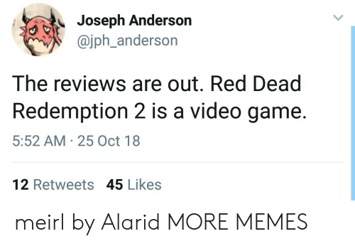 Dank, Memes, and Target: Joseph Anderson  @jph_anderson  The reviews are out. Red Dead  Redemption 2 is a video game.  5:52 AM 25 Oct 18  12 Retweets 45 Likes meirl by Alarid MORE MEMES
