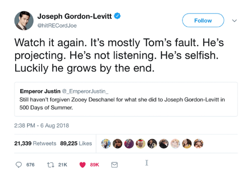 Zooey Deschanel, Summer, and Joseph Gordon-Levitt: Joseph Gordon-Levitt  @hitRECordJoe  Follow  Watch it again. It's mostly Tom's fault. He's  projecting. He's not listening. He's selfish.  Luckily he grows by the end.  Emperor Justin @_EmperorJustin  Still haven't forgiven Zooey Deschanel for what she did to Joseph Gordon-Levitt in  500 Days of Summer.  2:38 PM- 6 Aug 2018  21,339 Retweets 89,225 Likes