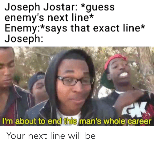 Anime, Guess, and Next: Joseph Jostar: *guess  enemy's next line'*  Enemy:*says that exact line*  Joseph:  I'm about to end this man's whole career Your next line will be