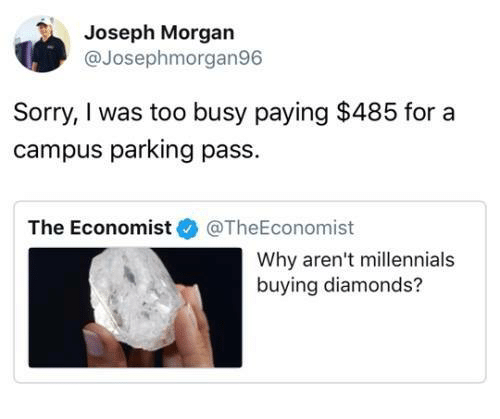Sorry, Millennials, and The Economist: Joseph Morgan  @Josephmorgan96  Sorry, I was too busy paying $485 for a  campus parking pass.  The Economist@TheEconomist  Why aren't millennials  buying diamonds?