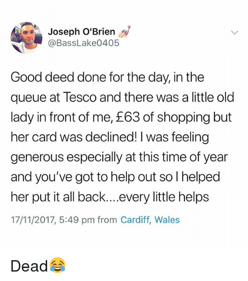 Shopping, Good, and Help: Joseph O'Brien  @BassLake0405  Good deed done for the day, in the  queue at Tesco and there was a little old  lady in front of me, £63 of shopping but  her card was declined! I was feeling  generous especially at this time of year  and you've got to help out so I helped  her put it all back....every little helps  17/11/2017, 5:49 pm from Cardiff, Wale:s Dead😂