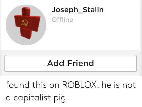 Roblox Offline Roblox Joseph Stalin Offline Add Friend Found This On Roblox He Is Not A Capitalist Pig Capitalist Meme On Me Me