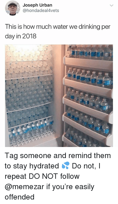 Drinking, Memes, and Urban: Joseph Urban  @hondadeal4vets  This is how much water we drinking per  day in 2018 Tag someone and remind them to stay hydrated 💦 Do not, I repeat DO NOT follow @memezar if you're easily offended