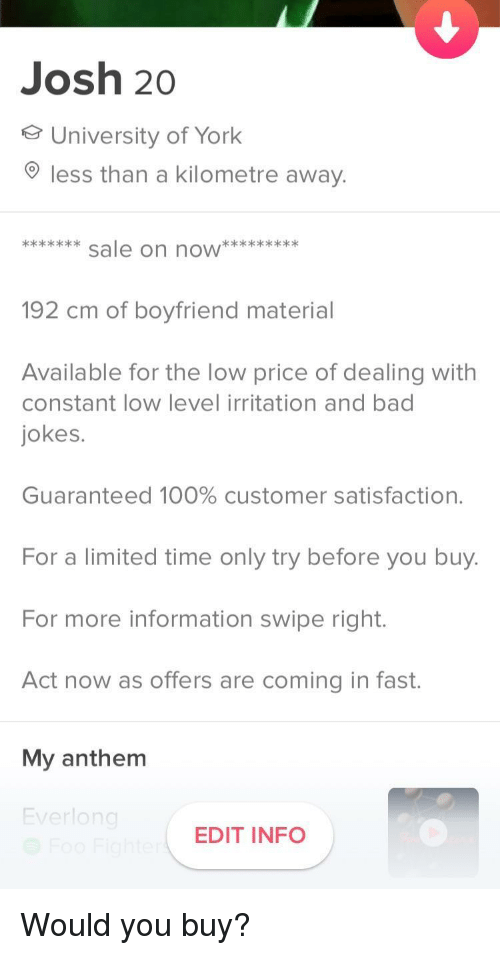 Anaconda, Bad, and Bad Jokes: Josh 20  University of York  less than a kilometre away.  192 cm of boyfriend material  Available for the low price of dealing with  constant low level irritation and bad  jokes.  Guaranteed 100% customer satisfaction.  For a limited time only try before you buy  For more information swipe right.  Act now as offers are coming in fast.  My anthenm  verlo  EDIT INFO Would you buy?