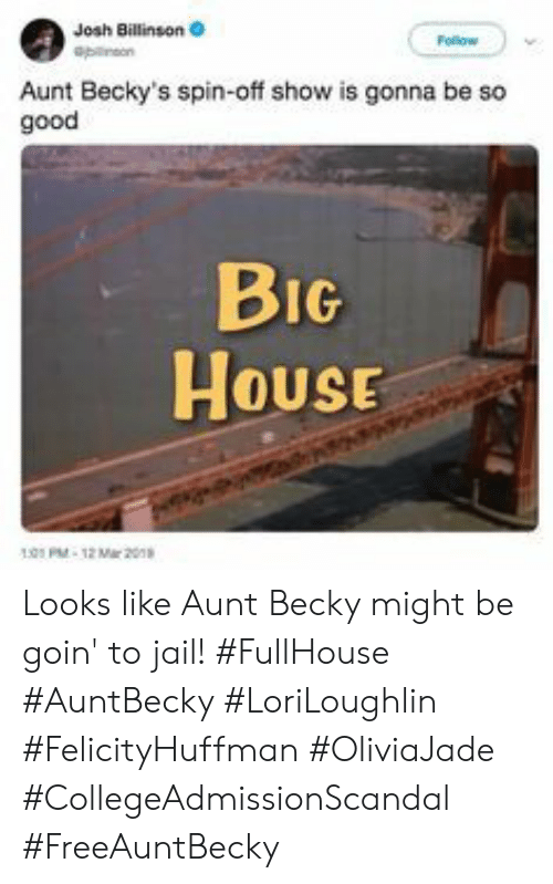Jail, Good, and House: Josh Billinson  Aunt Becky's spin-off show is gonna be so  good  BIG  House  HOUSE  01PM-12 Mar 20 Looks like Aunt Becky might be goin' to jail! #FullHouse #AuntBecky #LoriLoughlin #FelicityHuffman #OliviaJade #CollegeAdmissionScandal #FreeAuntBecky