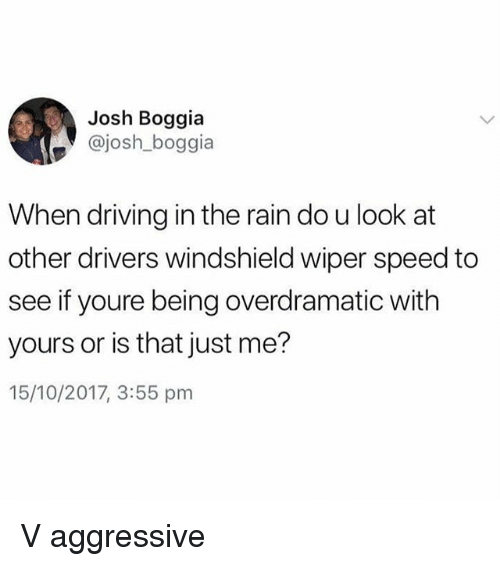 Driving, Rain, and Girl Memes: Josh Boggia  @josh_boggia  When driving in the rain do u look at  other drivers windshield wiper speed to  see if youre being overdramatic with  yours or is that just me?  15/10/2017, 3:55 pm V aggressive