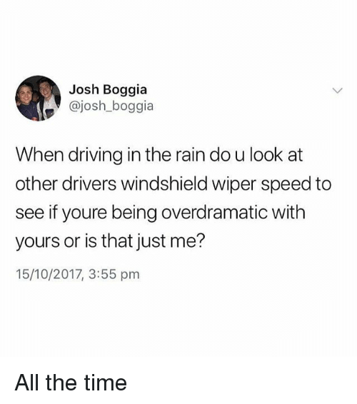 Driving, Memes, and Rain: Josh Boggia  @josh_boggia  When driving in the rain do u look at  other drivers windshield wiper speed to  see if youre being overdramatic with  yours or is that just me?  15/10/2017, 3:55 pm All the time