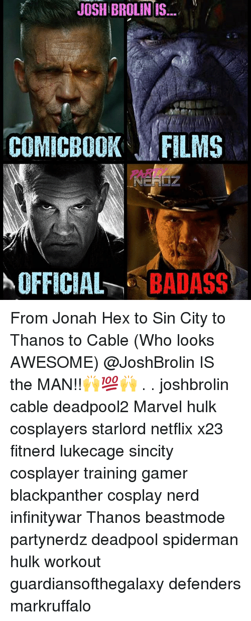 Memes, Nerd, and Netflix: JOSH BROLIN IS  COMICBOOK FILMS  OFFICIA -BADASS From Jonah Hex to Sin City to Thanos to Cable (Who looks AWESOME) @JoshBrolin IS the MAN!!🙌💯🙌 . . joshbrolin cable deadpool2 Marvel hulk cosplayers starlord netflix x23 fitnerd lukecage sincity cosplayer training gamer blackpanther cosplay nerd infinitywar Thanos beastmode partynerdz deadpool spiderman hulk workout guardiansofthegalaxy defenders markruffalo
