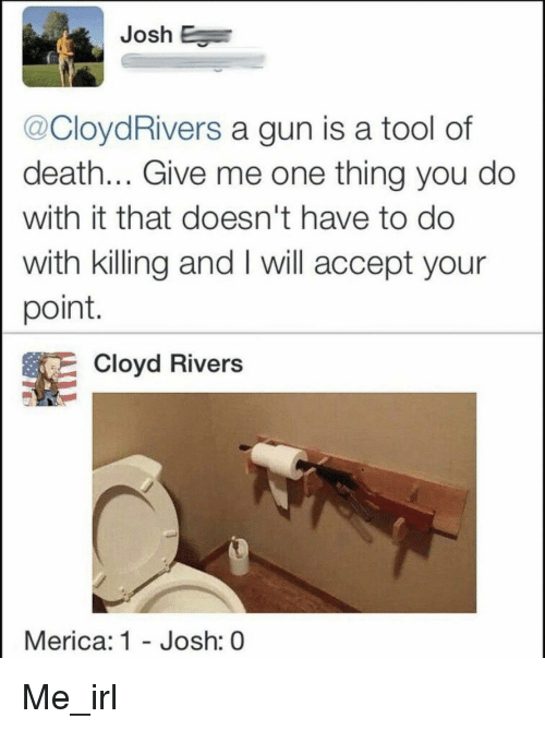 Death, Tool, and Irl: Josh E  @CloydRivers a gun is a tool of  death... Give me one thing you do  with it that doesn't have to do  with killing and I will accept your  point  Cloyd Rivers  Merica: 1 - Josh: 0 Me_irl