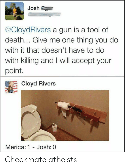 Death, Tool, and Gun: Josh E  @CloydRivers a gun is a tool of  death... Give me one thing you do  with it that doesn't have to do  with killing and I will accept your  point.  Cloyd Rivers  Merica: 1 - Josh: 0 Checkmate atheists
