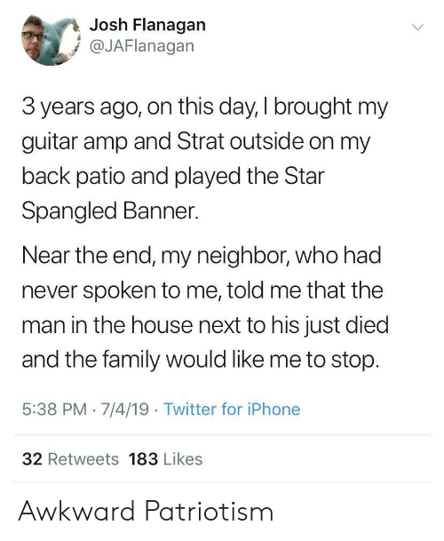 Family, Iphone, and Twitter: Josh Flanagan  @JAFlanagan  3 years ago, on this day, I brought my  guitar amp and Strat outside on my  back patio and played the Star  Spangled Banner.  Near the end, my neighbor, who had  never spoken to me, told me that the  man in the house next to his just died  and the family would like me to stop.  5:38 PM 7/4/19 Twitter for iPhone  32 Retweets 183 Likes Awkward Patriotism