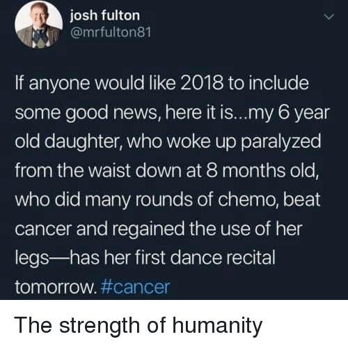 News, Cancer, and Good: josh fulton  @mrfulton81  If anyone would like 2018 to include  some good news, here it is...my 6 year  old daughter, who woke up paralyzed  from the waist down at 8 months old  who did many rounds of chemo, beat  cancer and regained the use of her  legs-has her first dance recital  tomorrow#cancer The strength of humanity