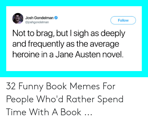 Funny, Memes, and Book: Josh Gondelman  Follow  @joshgondelman  Not to brag, but I sigh as deeply  and frequently as the average  heroine in a Jane Austen novel. 32 Funny Book Memes For People Who'd Rather Spend Time With A Book ...