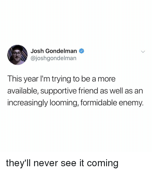 Relatable, Never, and Friend: Josh Gondelman  @joshgondelman  This year I'm trying to be a more  available, supportive friend as well as an  increasingly looming, formidable enemy. they'll never see it coming