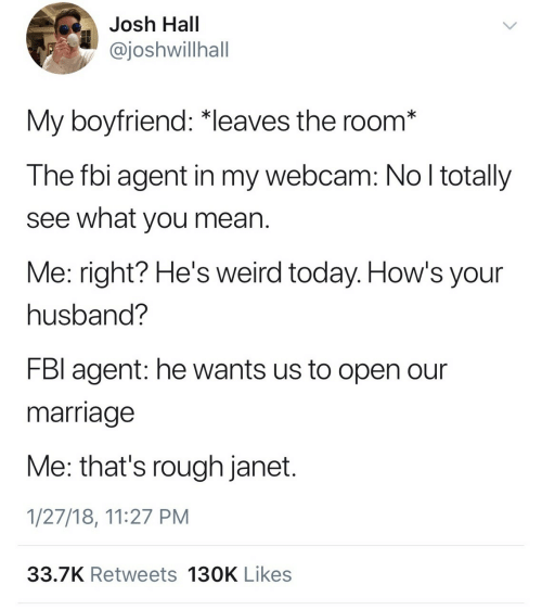 Fbi, Marriage, and Weird: Josh Hall  ajoshwillhall  OS  My boyfriend: *leaves the room*  The fbi agent in my webcam: No l totally  see what you mean  Me: right? He's weird today. How's your  husband?  FBl agent: he wants us to open our  marriage  Me: that's rough janet  1/27/18, 11:27 PM  33.7K Retweets 130K Likes