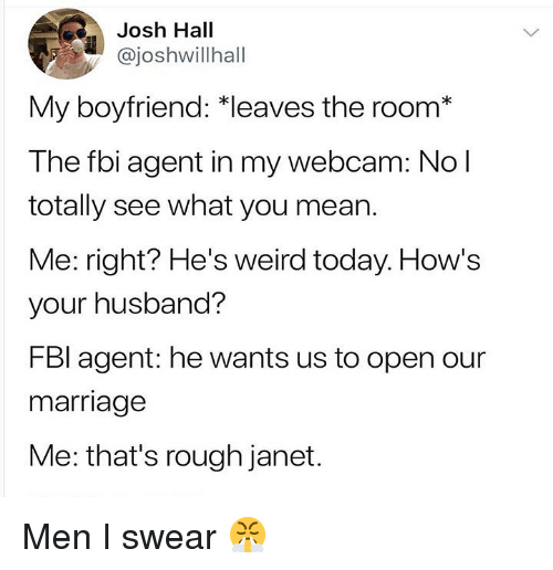 Fbi, Marriage, and Weird: Josh Hall  @joshwillhall  My boyfriend: *leaves the room*  The fbi agent in my webcam: No l  totally see what you mean.  Me: right? He's weird today. How's  your husband?  FBl agent: he wants us to open our  marriage  Me: that's rough janet. Men I swear 😤