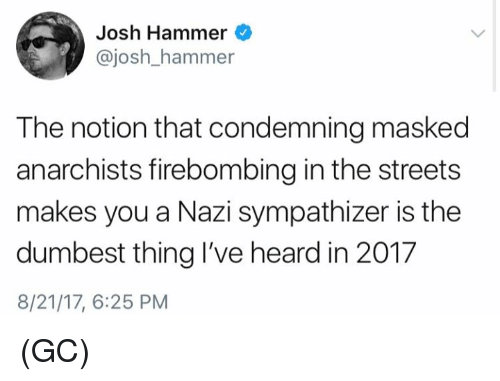 Memes, Streets, and 🤖: Josh Hammer  @josh_hammer  The notion that condemning masked  anarchists firebombing in the streets  makes you a Nazi sympathizer is the  dumbest thing I've heard in 201.7  8/21/17, 6:25 PM (GC)