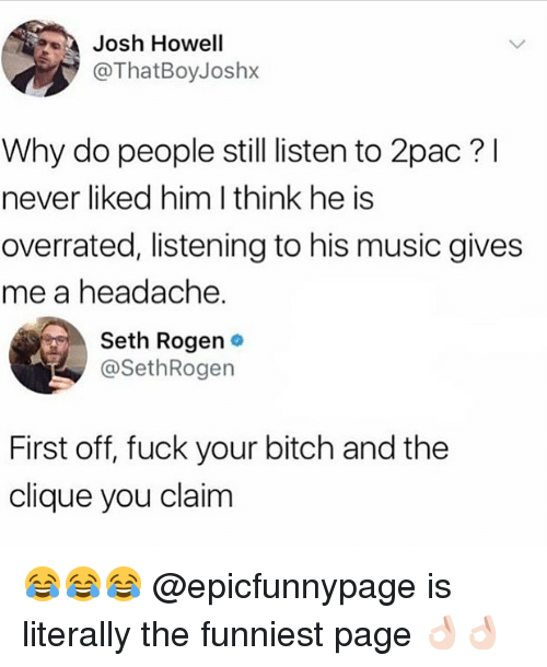 Bitch, Clique, and Memes: Josh Hoell  @ThatBoyJoshx  Why do people still listen to 2pac?l  never liked him I think he is  overrated, listening to his music gives  me a headache.  Seth Rogen .  @SethRogen  First off, fuck your bitch and the  clique you claim 😂😂😂 @epicfunnypage is literally the funniest page 👌🏻👌🏻