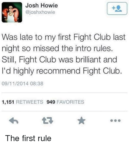 Club, Fight Club, and Brilliant: Josh Howie  @joshxhowie  Was late to my first Fight Club last  night so missed the intro rules.  Still, Fight Club was brilliant and  I'd highly recommend Fight Club  09/11/2014 08:38  1,151 RETWEETS 949 FAVORITES The first rule
