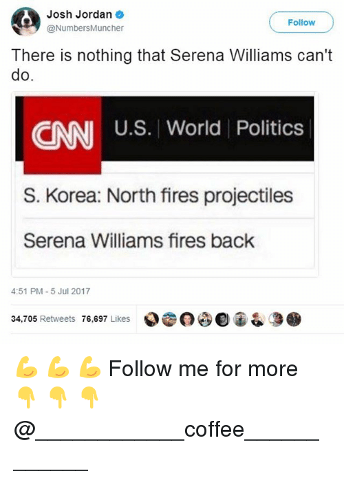 cnn.com, Memes, and Politics: Josh Jordan  @NumbersMuncher  Follow  There is nothing that Serena Williams can't  do  U.S. World Politics  CNN  S. Korea: North fires projectiles  Serena Williams fires back  4:51 PM-5 Jul 2017  34,705 Retweets 76,697 Likes  000宙& 💪 💪 💪 Follow me for more 👇 👇 👇@____________coffee____________