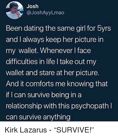 """Dating, Life, and Memes: Josh  @JoshAyyLmao  Been dating the same girl for byrs  and I always keep her picture in  my wallet, Whenever I face  difficulties in life I take out my  wallet and stare at her picture.  And it comforts me knowing that  if can survive being in a  relationship with this psychopathI  can survive anything Kirk Lazarus - """"SURVIVE!"""""""
