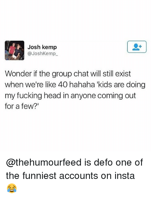 "Fucking, Group Chat, and Head: Josh kemp  @JoshKemp  Wonder if the group chat will still exist  when we're like 40 hahaha kids are doing  my fucking head in anyone coming out  for a few?"" @thehumourfeed is defo one of the funniest accounts on insta😂"