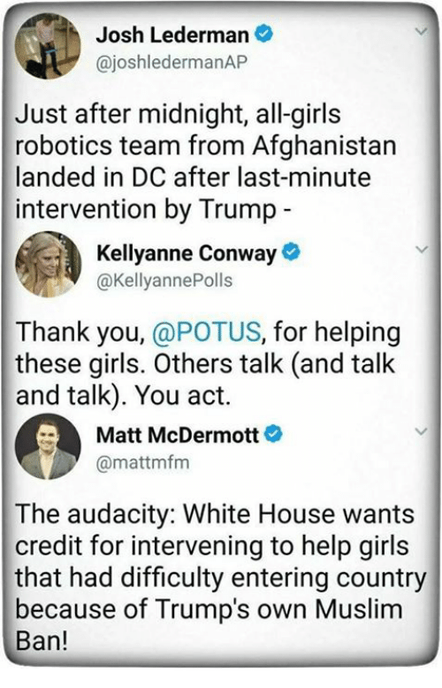 Conway, Girls, and Memes: Josh Lederman  @joshledermanAP  Just after midnight, all-girls  robotics team from Afghanistan  landed in DC after last-minute  intervention by Trump  Kellyanne Conway  @KellyannePolls  Thank you, @POTUS, for helping  these girls. Others talk (and talk  and talk). You act.  Matt McDermott  @mattmfm  The audacity: White House wants  credit for intervening to help girls  that had difficulty entering country  because of Trump's own Muslim  Ban!
