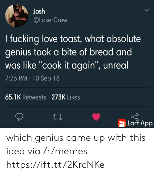 """Fucking, Love, and Memes: Josh  @LoserCrew  I fucking love toast, what absolute  genius took a bite of bread and  was like """"cook it again"""", unreal  7:26 PM 10 Sep 18  65.1K Retweets 273K Likes  Larf App which genius came up with this idea via /r/memes https://ift.tt/2KrcNKe"""