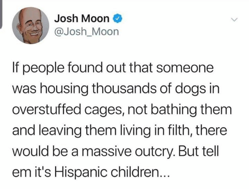 Children, Dank, and Dogs: Josh Moon  @Josh_Moon  If people found out that someone  was housing thousands of dogs in  overstuffed cages, not bathing them  and leaving them living in filth, there  would be a massive outcry. But tell  em it's Hispanic children...