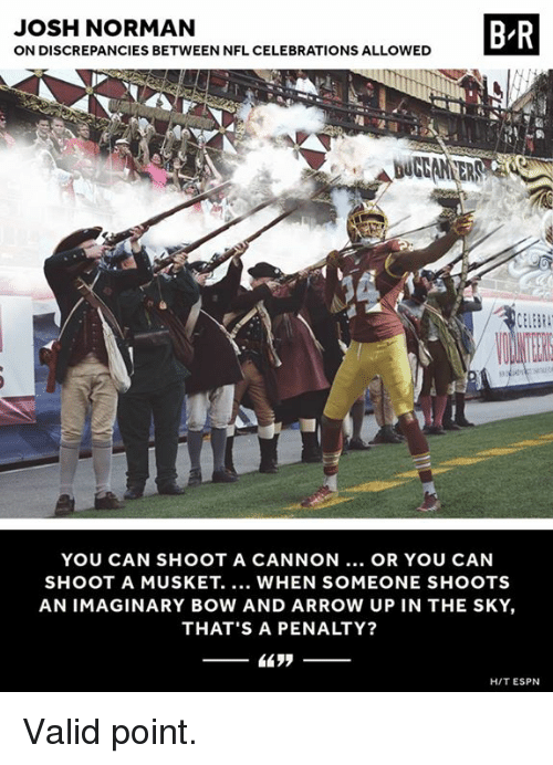 Espn, Josh Norman, and Nfl: JOSH NORMAN  ON DISCREPANCIES BETWEEN NFL CELEBRATIONS ALLOWED  B R  YOU CAN SHOOT A CANNON... OR YOU CAN  SHOOT A MUSKET. WHEN SOMEONE SHOOTS  AN IMAGINARY BOW AND ARROW UP IN THE SKY,  THAT'S A PENALTY?  HIT ESPN Valid point.