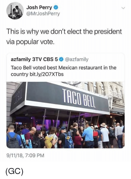 9/11, Memes, and Taco Bell: Josh Perry  @MrJoshPerry  This is why we don't elect the president  via popular vote.  azfamily 3TV CBS 5 @azfamily  Taco Bell voted best Mexican restaurant in the  country bit.ly/207XTbs  9/11/18, 7:09 PM (GC)